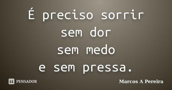É preciso sorrir sem dor sem medo e sem pressa.... Frase de Marcos A Pereira.