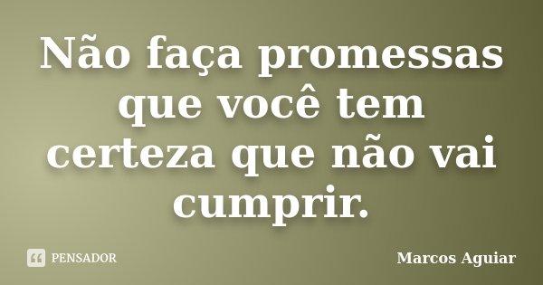 Não faça promessas que você tem certeza que não vai cumprir.... Frase de Marcos Aguiar.