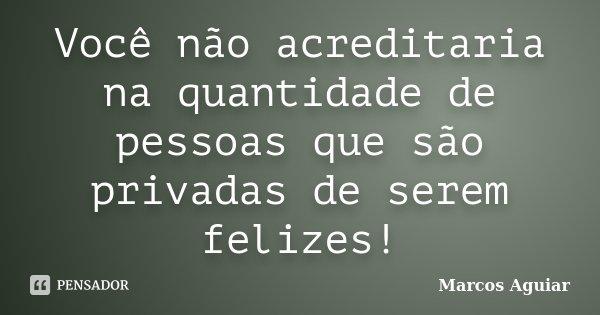 Você não acreditaria na quantidade de pessoas que são privadas de serem felizes!... Frase de Marcos Aguiar.