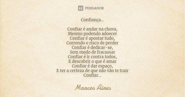 Confiança... Confiar é andar na chuva, Mesmo podendo adoecer Confiar é apostar tudo, Correndo o risco de perder Confiar é dedicar-se, Sem medo de fracassar Conf... Frase de Marcos Aires.