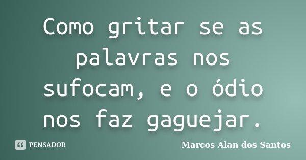 Como gritar se as palavras nos sufocam, e o ódio nos faz gaguejar.... Frase de Marcos Alan dos Santos.