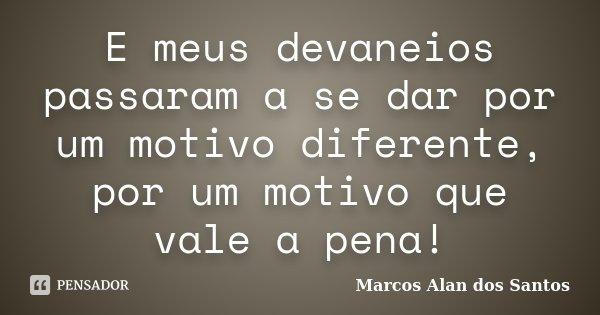 E meus devaneios passaram a se dar por um motivo diferente, por um motivo que vale a pena!... Frase de Marcos Alan dos Santos.