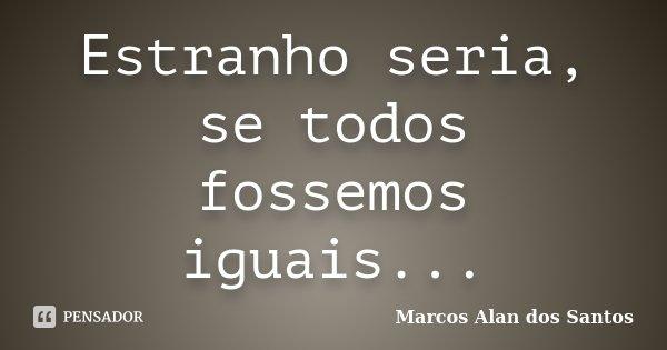 Estranho seria, se todos fossemos iguais...... Frase de Marcos Alan dos Santos.