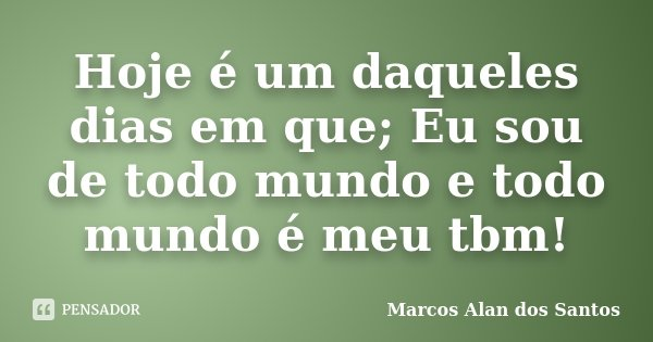Hoje é um daqueles dias em que; Eu sou de todo mundo e todo mundo é meu tbm!... Frase de Marcos Alan dos Santos.