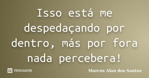 Isso está me despedaçando por dentro, más por fora nada percebera!... Frase de Marcos Alan dos Santos.