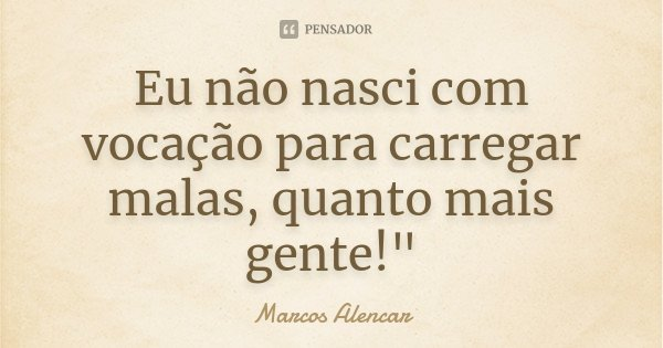 """Eu não nasci com vocação para carregar malas, quanto mais gente!""""... Frase de Marcos Alencar."""
