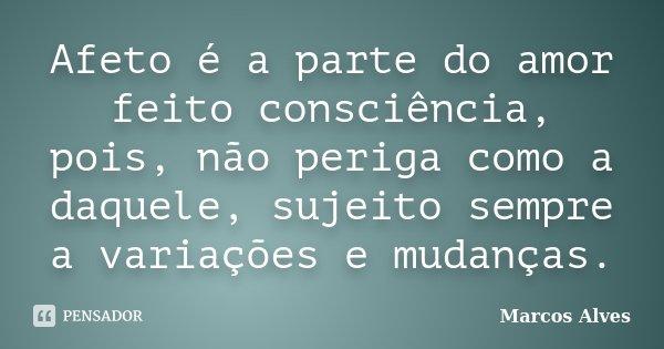 Afeto é a parte do amor feito consciência, pois, não periga como a daquele, sujeito sempre a variações e mudanças.... Frase de Marcos Alves.