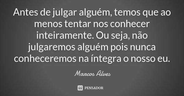 Antes de julgar alguém, temos que ao menos tentar nos conhecer inteiramente. Ou seja, não julgaremos alguém pois nunca conheceremos na íntegra o nosso eu.... Frase de Marcos Alves.