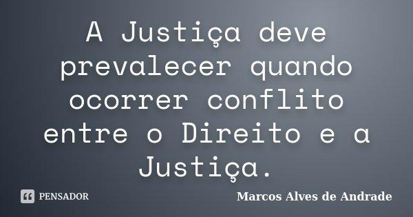 A Justiça deve prevalecer quando ocorrer conflito entre o Direito e a Justiça.... Frase de Marcos Alves de Andrade.