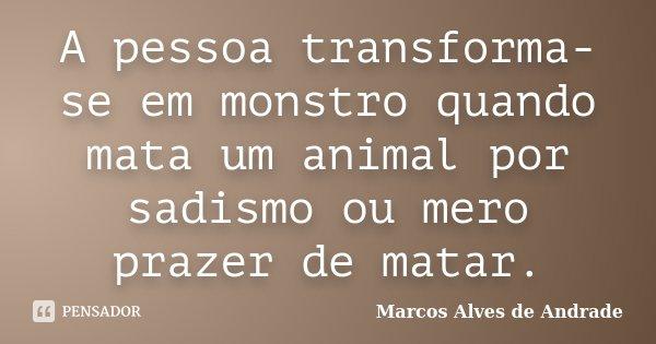A pessoa transforma-se em monstro quando mata um animal por sadismo ou mero prazer de matar.... Frase de Marcos Alves de Andrade.