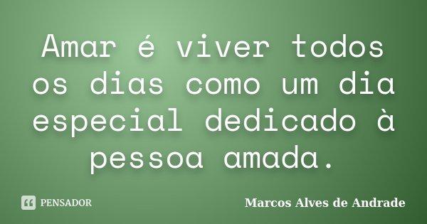 Amar é viver todos os dias como um dia especial dedicado à pessoa amada.... Frase de Marcos Alves de Andrade.