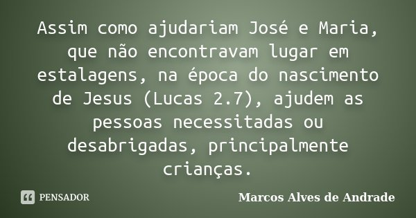 Assim como ajudariam José e Maria, que não encontravam lugar em estalagens, na época do nascimento de Jesus (Lucas 2.7), ajudem as pessoas necessitadas ou desab... Frase de Marcos Alves de Andrade.