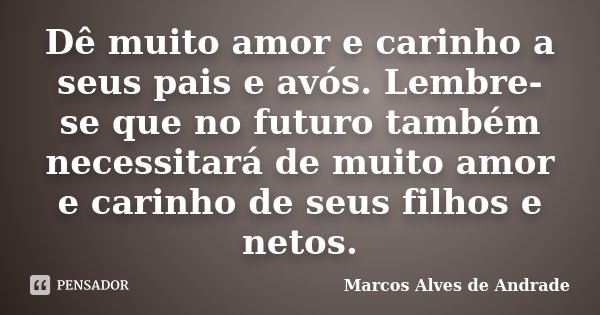 Dê muito amor e carinho a seus pais e avós. Lembre-se que no futuro também necessitará de muito amor e carinho de seus filhos e netos.... Frase de Marcos Alves de Andrade.