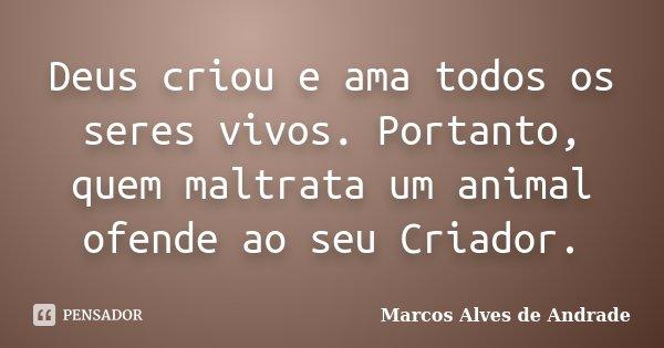 Deus criou e ama todos os seres vivos.... Marcos Alves de