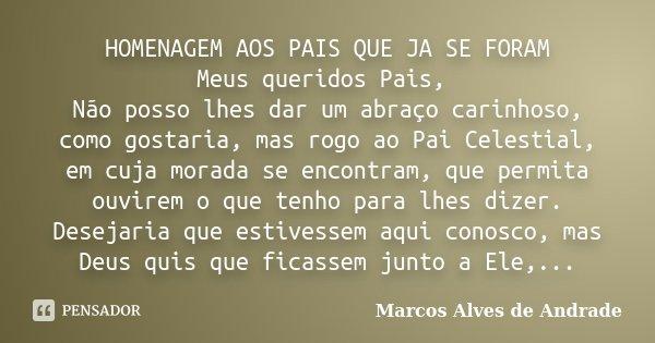HOMENAGEM AOS PAIS QUE JA SE FORAM Meus queridos Pais, Não posso lhes dar um abraço carinhoso, como gostaria, mas rogo ao Pai Celestial, em cuja morada se encon... Frase de Marcos Alves de Andrade.