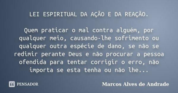 LEI ESPIRITUAL DA AÇÃO E DA REAÇÃO. Quem praticar o mal contra alguém, por qualquer meio, causando-lhe sofrimento ou qualquer outra espécie de dano, se não se r... Frase de Marcos Alves de Andrade.