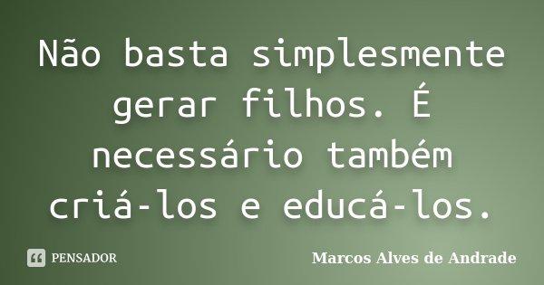 Não basta simplesmente gerar filhos. É necessário também criá-los e educá-los.... Frase de Marcos Alves de Andrade.