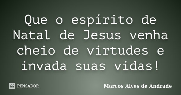 Que o espírito de Natal de Jesus venha cheio de virtudes e invada suas vidas!... Frase de Marcos Alves de Andrade.