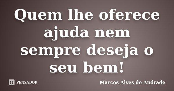 Quem lhe oferece ajuda nem sempre deseja o seu bem!... Frase de Marcos Alves de Andrade.