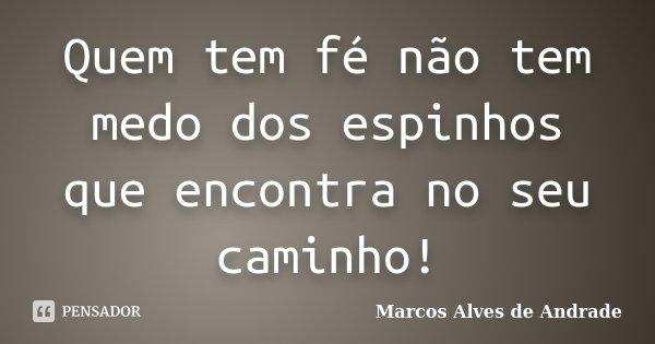 Quem tem fé não tem medo dos espinhos que encontra no seu caminho!... Frase de Marcos Alves de Andrade.