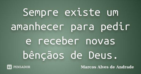 Sempre existe um amanhecer para pedir e receber novas bênçãos de Deus.... Frase de Marcos Alves de Andrade.