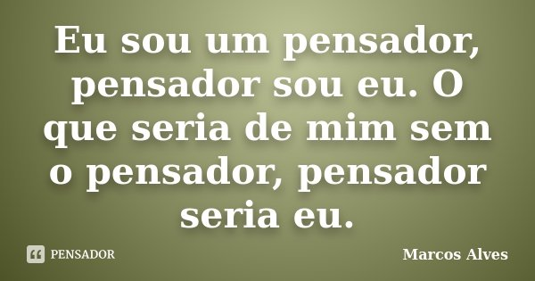 Eu sou um pensador, pensador sou eu. O que seria de mim sem o pensador, pensador seria eu.... Frase de Marcos Alves.