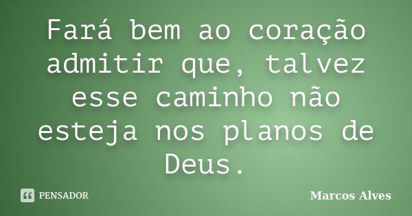 Fará bem ao coração admitir que, talvez esse caminho não esteja nos planos de Deus.... Frase de Marcos Alves.