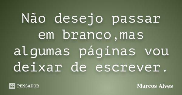 Não desejo passar em branco,mas algumas páginas vou deixar de escrever.... Frase de Marcos Alves.