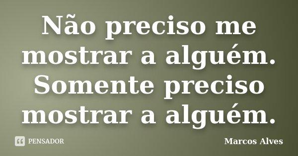 Não preciso me mostrar a alguém. Somente preciso mostrar a alguém.... Frase de Marcos Alves.