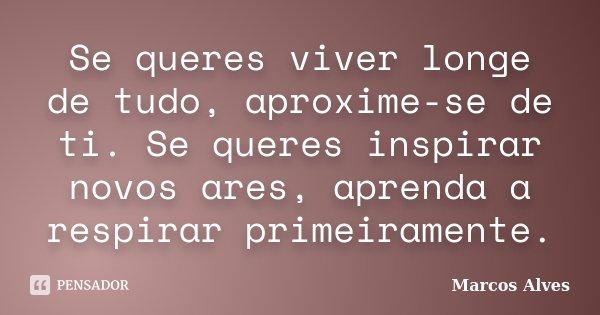 Se queres viver longe de tudo, aproxime-se de ti. Se queres inspirar novos ares, aprenda a respirar primeiramente.... Frase de Marcos Alves.