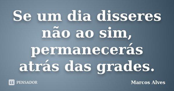 Se um dia disseres não ao sim, permanecerás atrás das grades.... Frase de Marcos Alves.