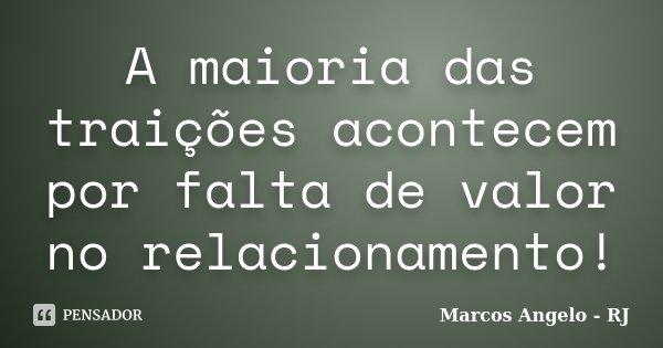 A maioria das traições acontecem por falta de valor no relacionamento!... Frase de Marcos Angelo - RJ.