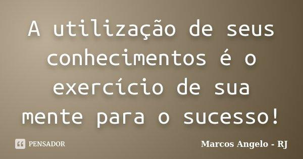 A utilização de seus conhecimentos é o exercício de sua mente para o sucesso!... Frase de Marcos Angelo - RJ.