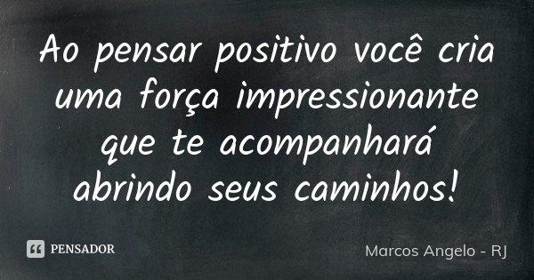 Ao pensar positivo você cria uma força impressionante que te acompanhará abrindo seus caminhos!... Frase de Marcos Angelo - RJ.