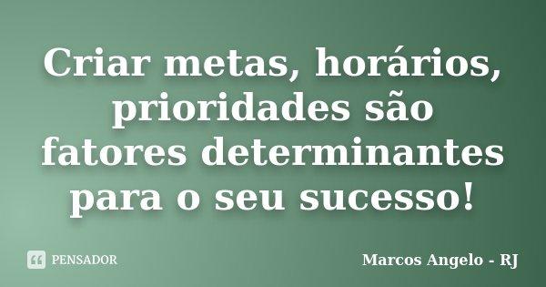 Criar metas, horários, prioridades são fatores determinantes para o seu sucesso!... Frase de Marcos Angelo - RJ.