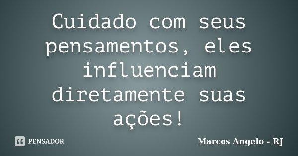Cuidado com seus pensamentos, eles influenciam diretamente suas ações!... Frase de Marcos Angelo - RJ.