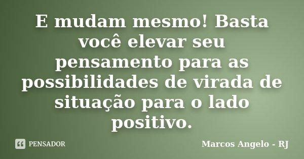 E mudam mesmo! Basta você elevar seu pensamento para as possibilidades de virada de situação para o lado positivo.... Frase de Marcos Angelo - RJ.