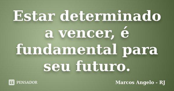 Estar determinado a vencer, é fundamental para seu futuro.... Frase de Marcos Angelo - RJ.