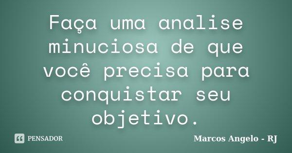 Faça uma analise minuciosa de que você precisa para conquistar seu objetivo.... Frase de Marcos Angelo - RJ.