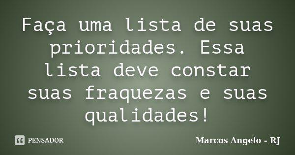 Faça uma lista de suas prioridades. Essa lista deve constar suas fraquezas e suas qualidades!... Frase de Marcos Angelo - RJ.