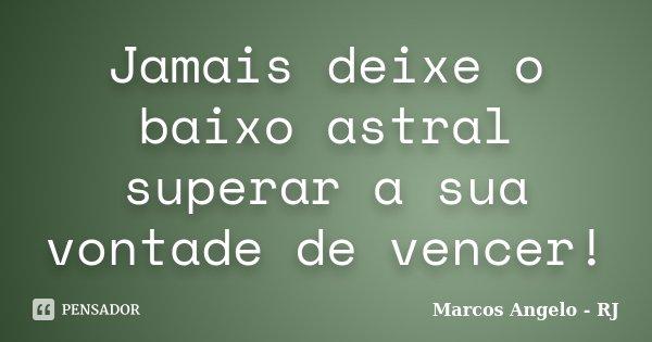 Jamais deixe o baixo astral superar a sua vontade de vencer!... Frase de Marcos Angelo - RJ.