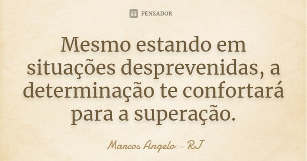 Mesmo estando em situações desprevenidas, a determinação te confortará para a superação.... Frase de Marcos Angelo - RJ.