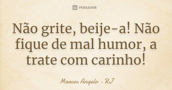 Não grite, beije-a! Não fique de mal humor, a trate com carinho!... Frase de Marcos Angelo - RJ.