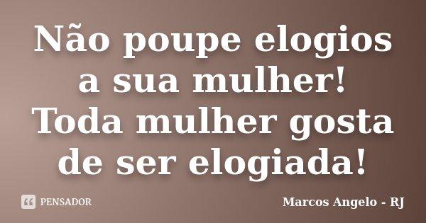 Não poupe elogios a sua mulher! Toda mulher gosta de ser elogiada!... Frase de Marcos Angelo - RJ.