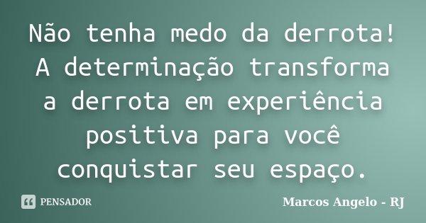 Não tenha medo da derrota! A determinação transforma a derrota em experiência positiva para você conquistar seu espaço.... Frase de Marcos Angelo - RJ.