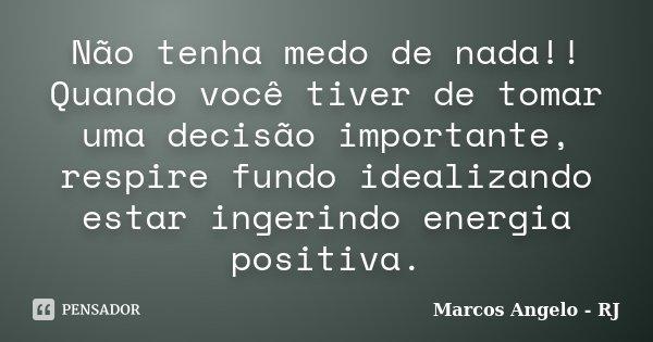 Não tenha medo de nada!! Quando você tiver de tomar uma decisão importante, respire fundo idealizando estar ingerindo energia positiva.... Frase de Marcos Angelo - RJ.