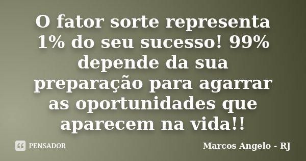 O fator sorte representa 1% do seu sucesso! 99% depende da sua preparação para agarrar as oportunidades que aparecem na vida!!... Frase de Marcos Angelo RJ.