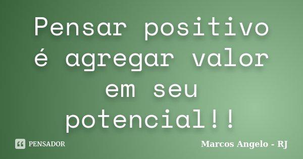 Pensar positivo é agregar valor em seu potencial!!... Frase de Marcos Angelo - RJ.