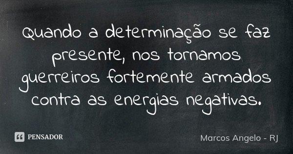 Quando a determinação se faz presente, nos tornamos guerreiros fortemente armados contra as energias negativas.... Frase de Marcos Angelo - RJ.