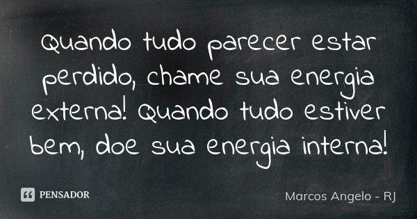 Quando tudo parecer estar perdido, chame sua energia externa! Quando tudo estiver bem, doe sua energia interna!... Frase de Marcos Angelo - RJ.